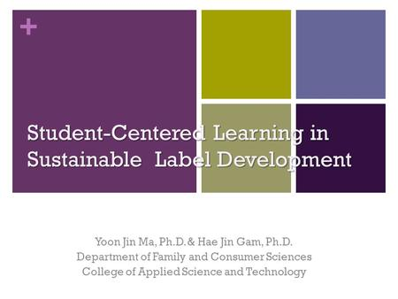 + Student-Centered Learning in Sustainable Label Development Yoon Jin Ma, Ph.D. & Hae Jin Gam, Ph.D. Department of Family and Consumer Sciences College.