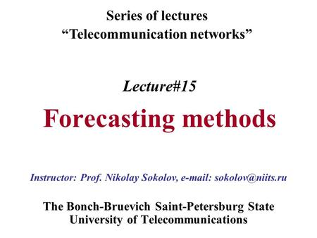 "Lecture#15 Forecasting methods The Bonch-Bruevich Saint-Petersburg State University of Telecommunications Series of lectures ""Telecommunication networks"""