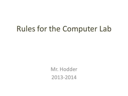 Rules for the Computer Lab Mr. Hodder 2013-2014. C Come into the lab quietly and go directly to your computer Do not touch any other computers, chairs,