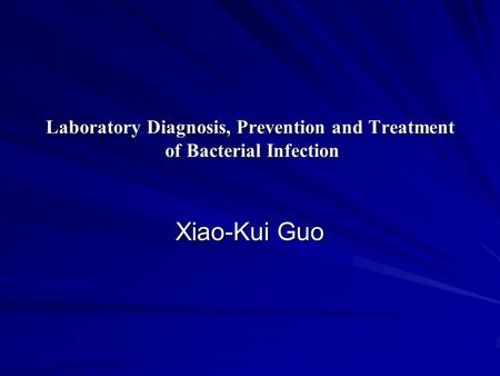 Laboratory Diagnosis, Prevention and Treatment of Bacterial Infection Xiao-Kui Guo.