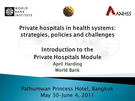 Private hospitals in health systems: strategies, policies and challenges Introduction to the Private Hospitals Module April Harding World Bank Pathumwan.