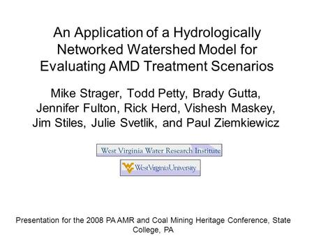 An Application of a Hydrologically Networked Watershed Model for Evaluating AMD Treatment Scenarios Mike Strager, Todd Petty, Brady Gutta, Jennifer Fulton,