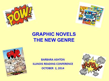 GRAPHIC NOVELS THE NEW GENRE BARBARA ASHTON ILLINOIS READING CONFERENCE OCTOBER 2, 2014.