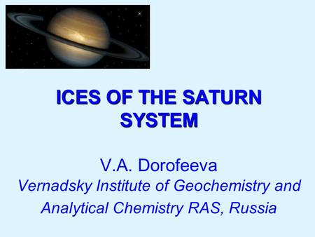 ICES OF THE SATURN SYSTEM ICES OF THE SATURN SYSTEM V.A. Dorofeeva Vernadsky Institute of Geochemistry and Analytical Chemistry RAS, Russia.