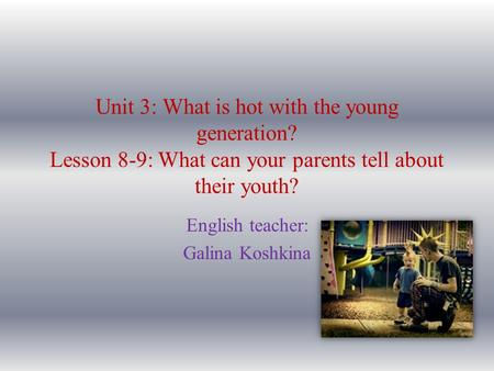 Unit 3: What is hot with the young generation? Lesson 8-9: What can your parents tell about their youth? English teacher: Galina Koshkina.