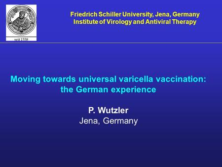 Moving towards universal varicella vaccination: the German experience P. Wutzler Jena, Germany Friedrich Schiller University, Jena, Germany Institute of.