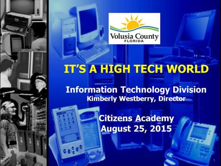 IT'S A HIGH TECH WORLD Information Technology Division Kimberly Westberry, Director Citizens Academy August 25, 2015 1.