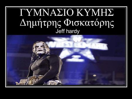 ΓΥΜΝΑΣΙΟ ΚΥΜΗΣ Δημήτρης Φισκατόρης Jeff hardy Before gaining prominence in WWE, Hardy performed for the Organization of Modern Extreme Grappling Arts.