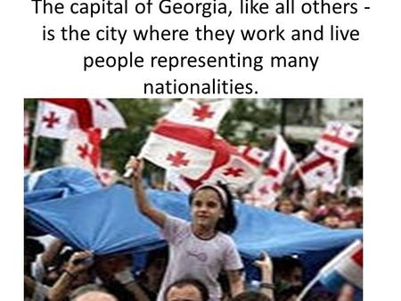 The capital of Georgia, like all others - is the city where they work and live people representing many nationalities.