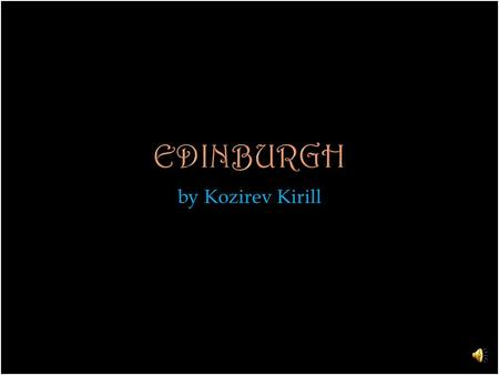 By Kozirev Kirill. Edinburgh is the capital of Scotland. It is the second largest city in Scotland and the seventh-most populous in the Unite Kingdom.