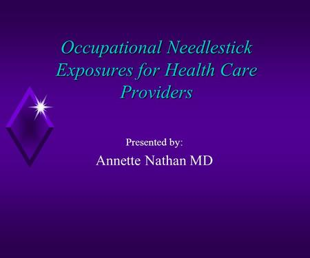 Occupational Needlestick Exposures for Health Care Providers Presented by: Annette Nathan MD.