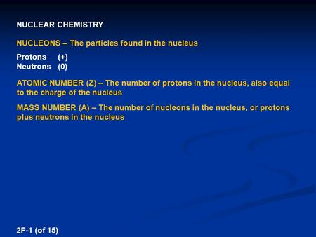 NUCLEAR CHEMISTRY 2F-1 (of 15) NUCLEONS – The particles found in the nucleus Protons (+) Neutrons (0) ATOMIC NUMBER (Z) – The number of protons in the.