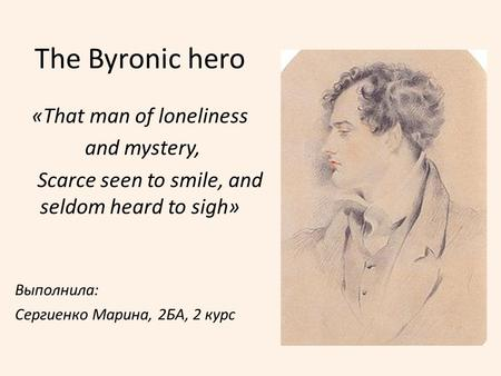 The Byronic hero «That man of loneliness and mystery,