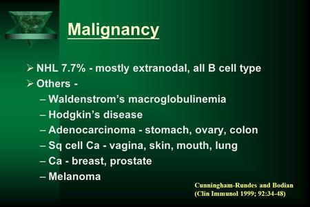 Malignancy  NHL 7.7% - mostly extranodal, all B cell type  Others - –Waldenstrom's macroglobulinemia –Hodgkin's disease –Adenocarcinoma - stomach, ovary,