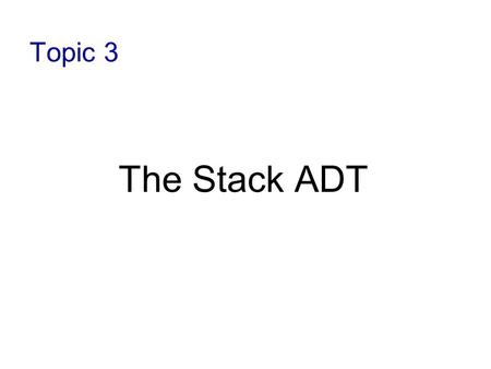 Topic 3 The Stack ADT.