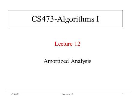 CS 473Lecture 121 CS473-Algorithms I Lecture 12 Amortized Analysis.