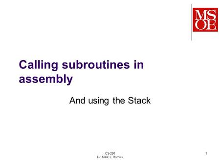 CS-280 Dr. Mark L. Hornick 1 Calling subroutines in assembly And using the Stack.
