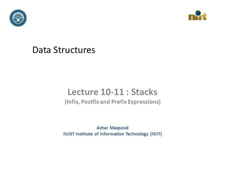 Data Structures Lecture 10-11 : Stacks (Infix, Postfix and Prefix Expressions) Azhar Maqsood NUST Institute of Information Technology (NIIT)