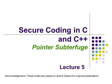 Secure Coding in C and C++ Pointer Subterfuge Lecture 5 Acknowledgement: These slides are based on author Seacord's original presentation.