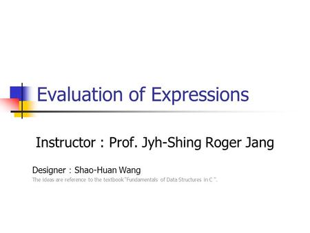 "Evaluation of Expressions Instructor : Prof. Jyh-Shing Roger Jang Designer : Shao-Huan Wang The ideas are reference to the textbook ""Fundamentals of Data."