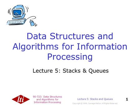 90-723: Data Structures and Algorithms for Information Processing Copyright © 1999, Carnegie Mellon. All Rights Reserved. 1 Lecture 5: Stacks and Queues.