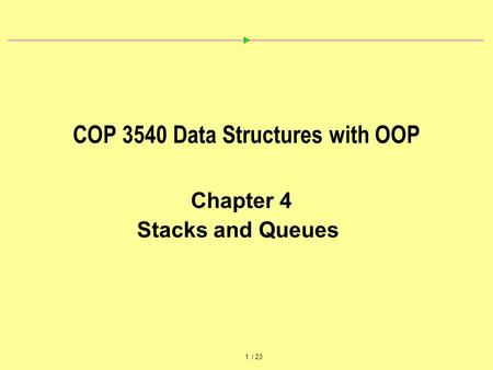 1 / 23 COP 3540 Data Structures with OOP Chapter 4 Stacks and Queues.