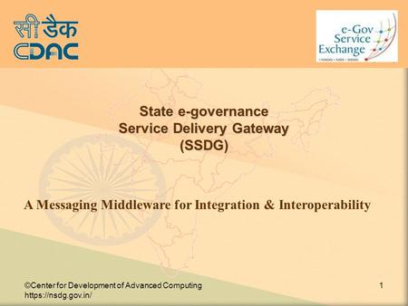 ©Center for Development of Advanced Computing https://nsdg.gov.in/ 1 State e-governance Service Delivery Gateway (SSDG) A Messaging Middleware for Integration.