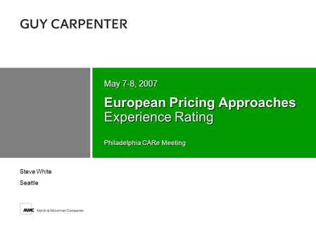 Philadelphia CARe Meeting European Pricing Approaches Experience Rating May 7-8, 2007 Steve White Seattle.