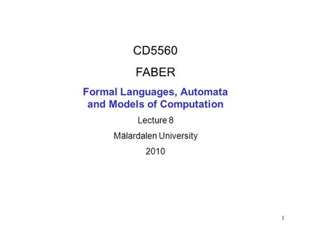 1 CD5560 FABER Formal Languages, Automata and Models of Computation Lecture 8 Mälardalen University 2010.