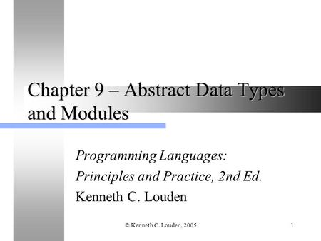 © Kenneth C. Louden, 20051 Chapter 9 – Abstract Data Types and Modules Programming Languages: Principles and Practice, 2nd Ed. Kenneth C. Louden.