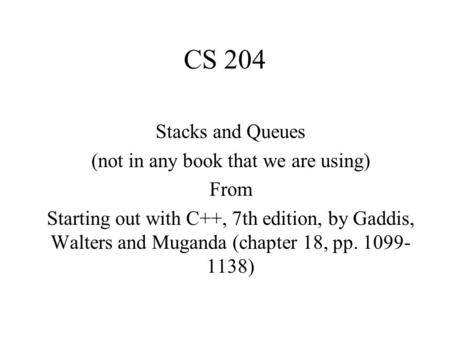 CS 204 Stacks and Queues (not in any book that we are using) From Starting out with C++, 7th edition, by Gaddis, Walters and Muganda (chapter 18, pp. 1099-