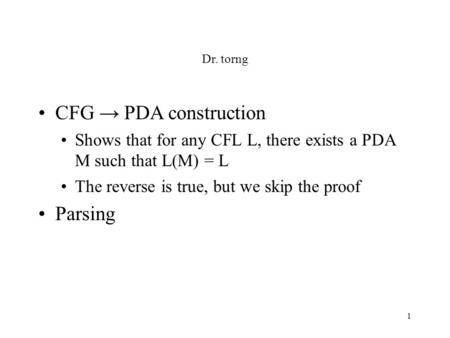 1 Dr. torng CFG → PDA construction Shows that for any CFL L, there exists a PDA M such that L(M) = L The reverse is true, but we skip the proof Parsing.