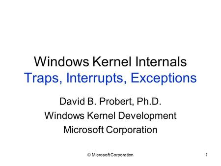 © Microsoft Corporation1 Windows Kernel Internals Traps, Interrupts, Exceptions David B. Probert, Ph.D. Windows Kernel Development Microsoft Corporation.