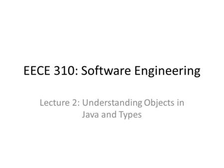 EECE 310: Software Engineering Lecture 2: Understanding Objects in Java and Types.