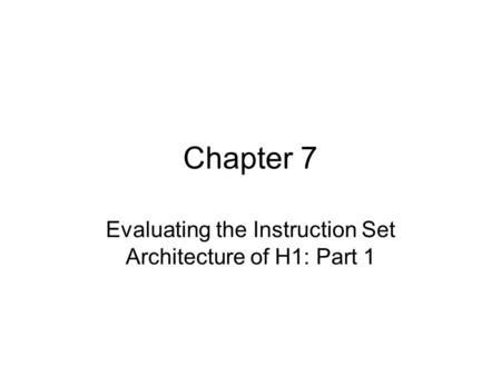 Chapter 7 Evaluating the Instruction Set Architecture of H1: Part 1.
