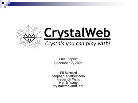 CrystalWeb Crystals you can play with! Final Report December 7, 2004 Ed Barnard Stephanie Silberstein Frederick Wang Harris Wang