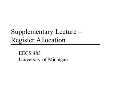 Supplementary Lecture – Register Allocation EECS 483 University of Michigan.