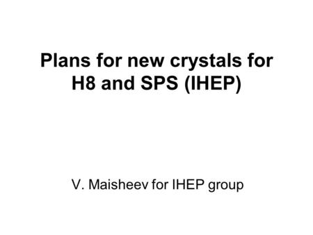 Plans for new crystals for H8 and SPS (IHEP) V. Maisheev for IHEP group.