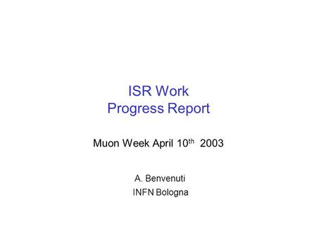 ISR Work Progress Report Muon Week April 10 th 2003 A. Benvenuti INFN Bologna.