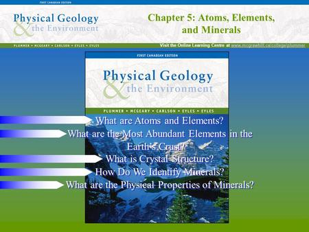 Chapter 5: Atoms, Elements, and Minerals Visit the Online Learning Centre at www.mcgrawhill.ca/college/plummerwww.mcgrawhill.ca/college/plummer Chapter.