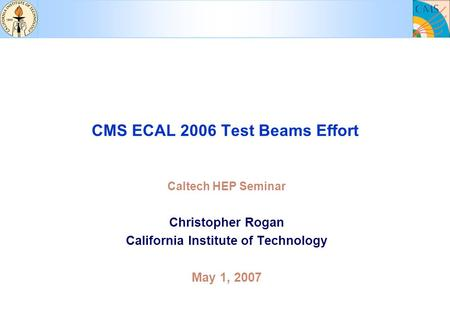 CMS ECAL 2006 Test Beams Effort Caltech HEP Seminar Christopher Rogan California Institute of Technology May 1, 2007.