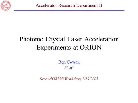 Accelerator Research Department B Photonic Crystal Laser Acceleration Experiments at ORION Ben Cowan SLAC Second ORION Workshop, 2/19/2003.