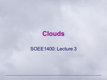 Clouds SOEE1400: Lecture 3. SOEE1400 : Meteorology and Forecasting2 Cloud Classification Four latin terms form the basis for the naming of clouds: –Cirrus.