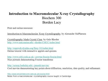 Introduction to Macromolecular X-ray Crystallography Biochem 300 Borden Lacy Print and online resources: Introduction to Macromolecular X-ray Crystallography,