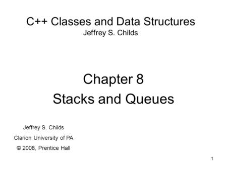 1 C++ Classes and Data Structures Jeffrey S. Childs Chapter 8 Stacks and Queues Jeffrey S. Childs Clarion University of PA © 2008, Prentice Hall.