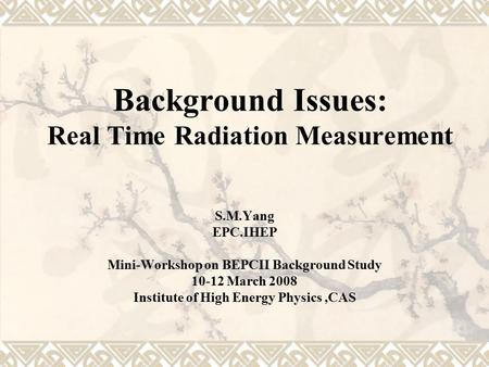 Background Issues: Real Time Radiation Measurement S.M.Yang EPC.IHEP Mini-Workshop on BEPCII Background Study 10-12 March 2008 Institute of High Energy.