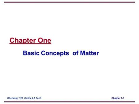 Chapter 1-1Chemistry 120 Online LA Tech Chapter One Basic Concepts of Matter.