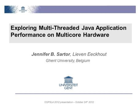 Exploring Multi-Threaded Java Application Performance on Multicore Hardware Ghent University, Belgium OOPSLA 2012 presentation – October 24 th 2012 Jennifer.