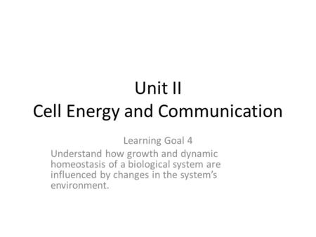 Unit II Cell Energy and Communication Learning Goal 4 Understand how growth and dynamic homeostasis of a biological system are influenced by changes in.