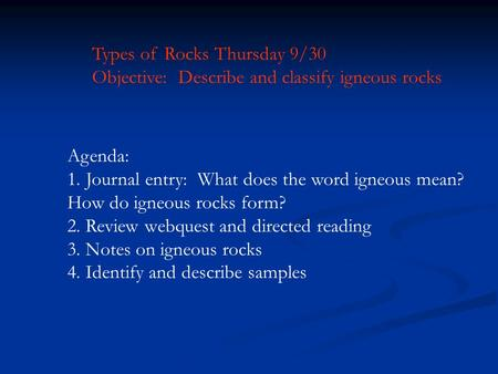 Types of Rocks Thursday 9/30 Objective: Describe and classify igneous rocks Agenda: 1.Journal entry: What does the word igneous mean? How do igneous rocks.